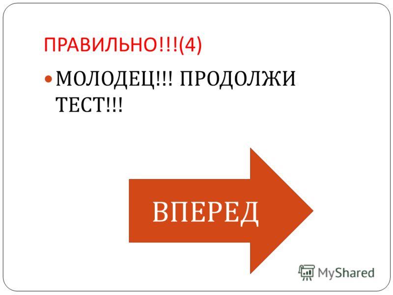 ПРАВИЛЬНО !!!(4) МОЛОДЕЦ !!! ПРОДОЛЖИ ТЕСТ !!! ВПЕРЕД