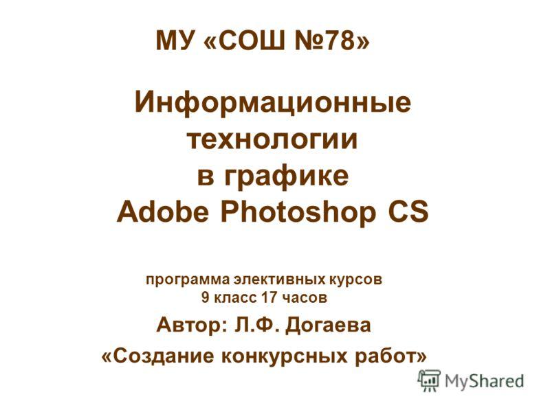 Информационные технологии в графике Adobe Photoshop CS программа элективных курсов 9 класс 17 часов Автор: Л.Ф. Догаева «Создание конкурсных работ» МУ «СОШ 78»