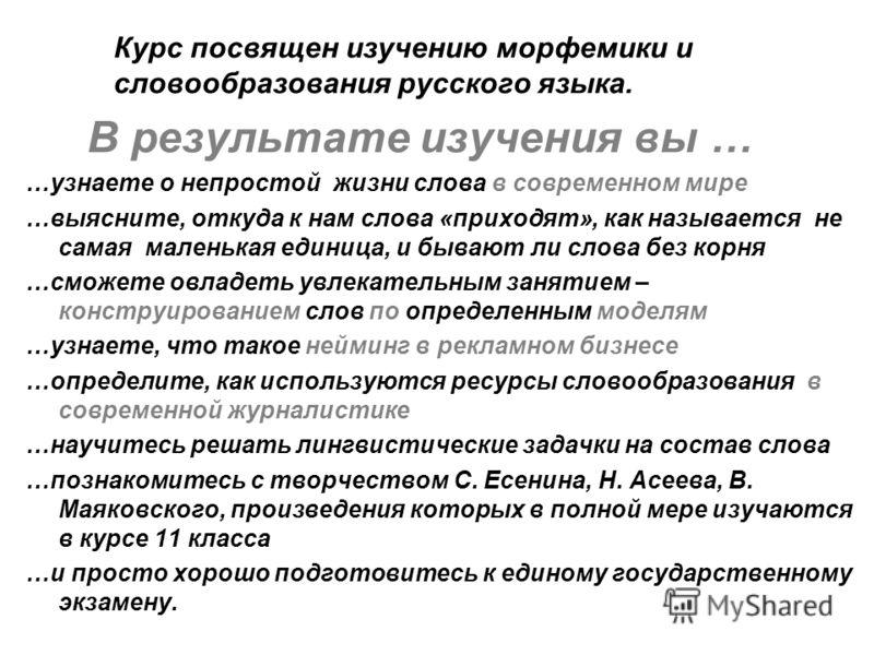 Курс посвящен изучению морфемики и словообразования русского языка. В результате изучения вы … …узнаете о непростой жизни слова в современном мире …выясните, откуда к нам слова «приходят», как называется не самая маленькая единица, и бывают ли слова
