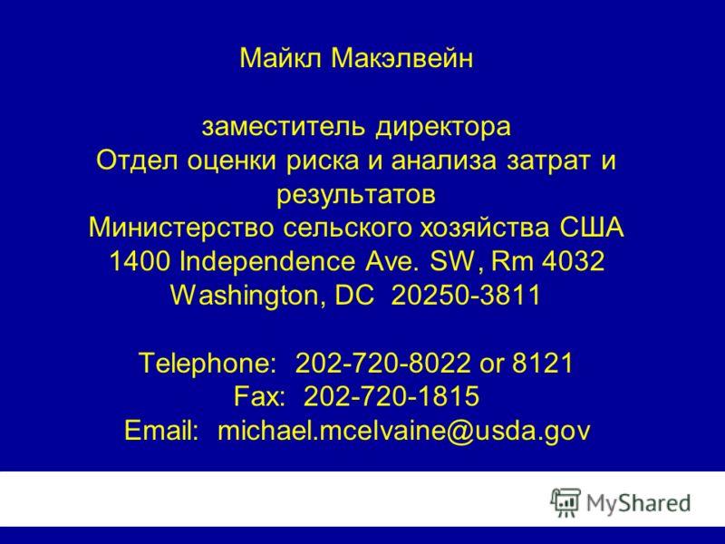 Mайкл Макэлвейн заместитель директора Отдел оценки риска и анализа затрат и результатов Министерство сельского хозяйства США 1400 Independence Ave. SW, Rm 4032 Washington, DC 20250-3811 Telephone: 202-720-8022 or 8121 Fax: 202-720-1815 Email: michael
