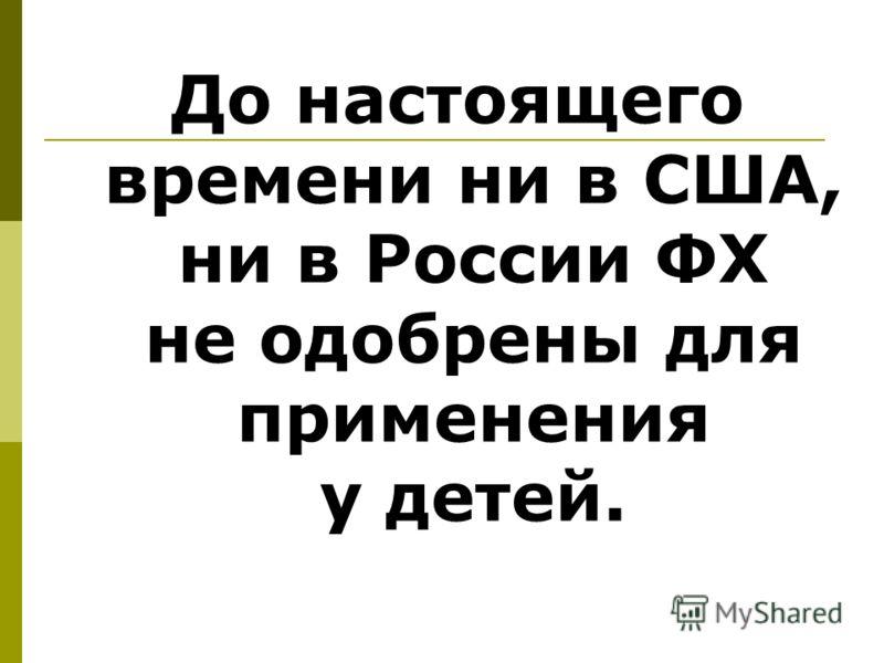 До настоящего времени ни в США, ни в России ФХ не одобрены для применения у детей.