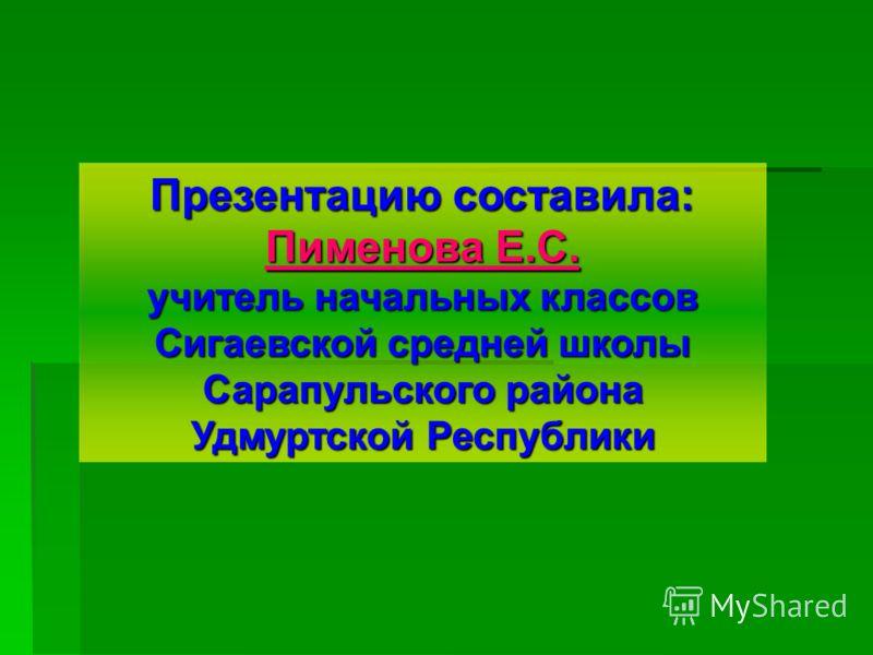 Презентацию составила: Пименова Е.С. учитель начальных классов Сигаевской средней школы Сарапульского района Удмуртской Республики