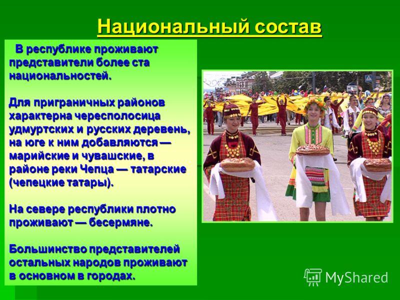 В республике проживают представители более ста национальностей. Для приграничных районов характерна чересполосица удмуртских и русских деревень, на юге к ним добавляются марийские и чувашские, в районе реки Чепца татарские (чепецкие татары). На север