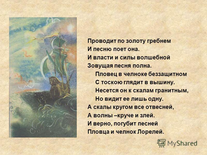 Проводит по золоту гребнем И песню поет она. И власти и силы волшебной Зовущая песня полна. Пловец в челноке беззащитном С тоскою глядит в вышину. Несется он к скалам гранитным, Но видит ее лишь одну. А скалы кругом все отвесней, А волны –круче и зле