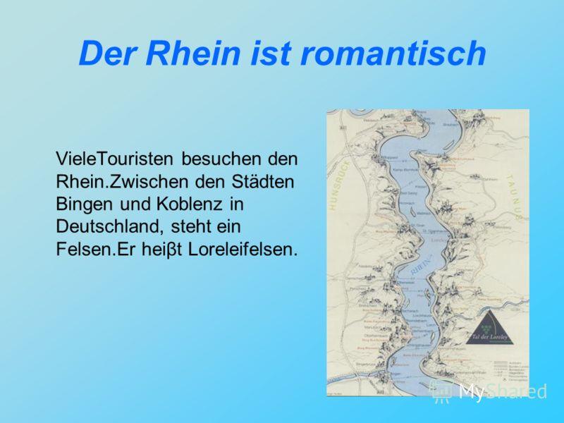 Der Rhein ist romantisch VieleTouristen besuchen den Rhein.Zwischen den Städten Bingen und Koblenz in Deutschland, steht ein Felsen.Er heiβt Loreleifelsen.