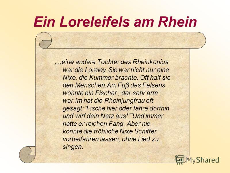 Ein Loreleifels am Rhein … eine andere Tochter des Rheinkönigs war die Loreley.Sie war nicht nur eine Nixe, die Kummer brachte. Oft half sie den Menschen.Am Fuβ des Felsens wohnte ein Fischer, der sehr arm war.Im hat die Rheinjungfrau oft gesagt:Fisc