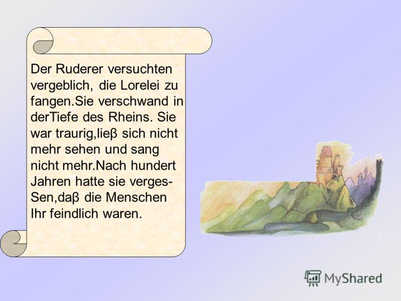Der Ruderer versuchten vergeblich, die Lorelei zu fangen.Sie verschwand in derTiefe des Rheins. Sie war traurig,lieβ sich nicht mehr sehen und sang nicht mehr.Nach hundert Jahren hatte sie verges- Sen,daβ die Menschen Ihr feindlich waren.