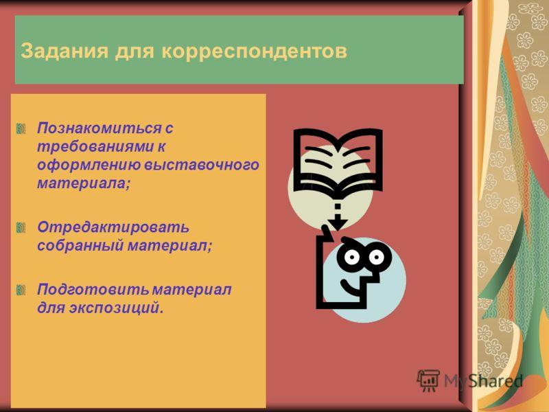 Задания для корреспондентов Познакомиться с требованиями к оформлению выставочного материала; Отредактировать собранный материал; Подготовить материал для экспозиций.