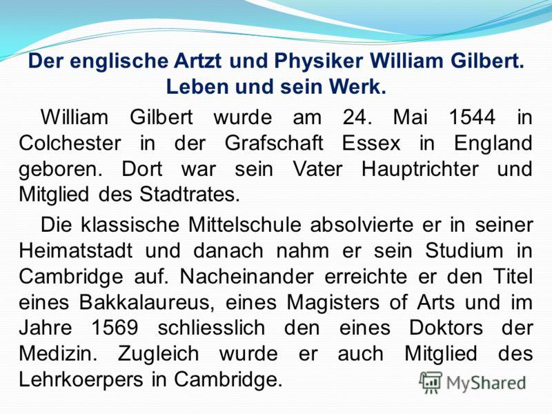 Der englische Artzt und Physiker William Gilbert. Leben und sein Werk. William Gilbert wurde am 24. Mai 1544 in Colchester in der Grafschaft Essex in England geboren. Dort war sein Vater Hauptrichter und Mitglied des Stadtrates. Die klassische Mittel