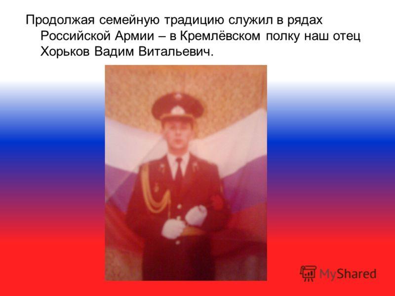 Продолжая семейную традицию служил в рядах Российской Армии – в Кремлёвском полку наш отец Хорьков Вадим Витальевич.