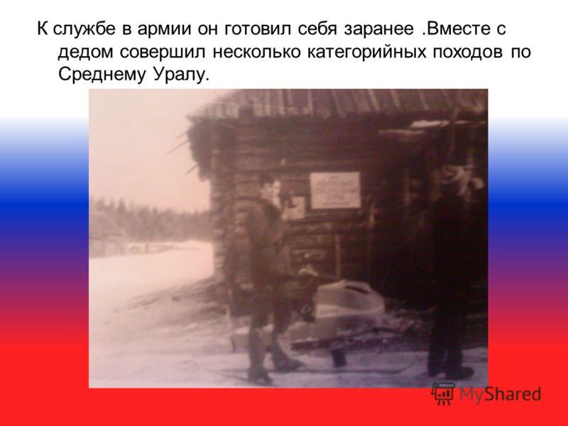К службе в армии он готовил себя заранее.Вместе с дедом совершил несколько категорийных походов по Среднему Уралу.