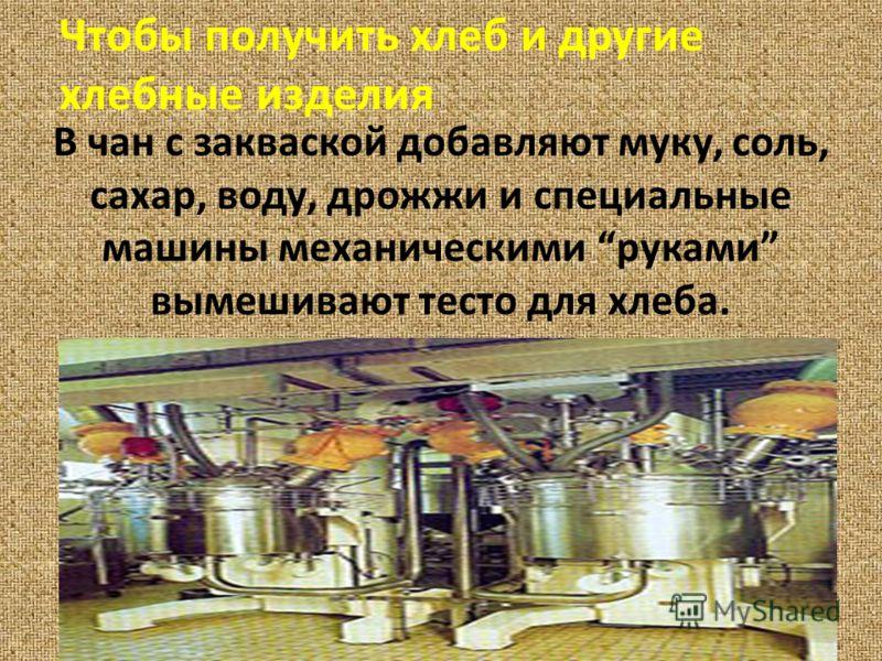 В чан с закваской добавляют муку, соль, сахар, воду, дрожжи и специальные машины механическими руками вымешивают тесто для хлеба. Чтобы получить хлеб и другие хлебные изделия