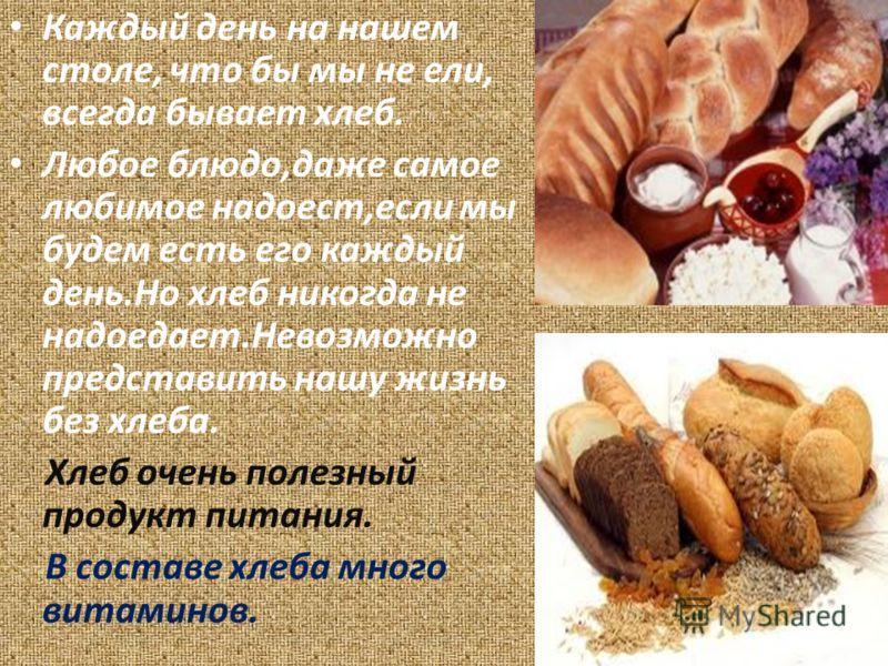 Каждый день на нашем столе, что бы мы не ели, всегда бывает хлеб. Любое блюдо,даже самое любимое надоест,если мы будем есть его каждый день.Но хлеб никогда не надоедает.Невозможно представить нашу жизнь без хлеба. Хлеб очень полезный продукт питания.