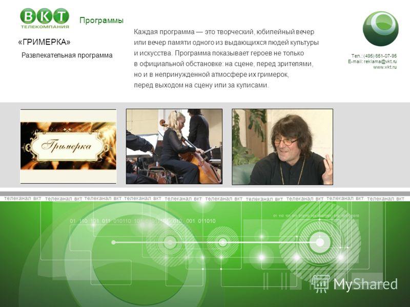 телеканал вкт Тел.: (495) 651-07-95 E-mail: reklama@vkt.ru www.vkt.ru Развлекательная программа «ГРИМЕРКА» Каждая программа это творческий, юбилейный вечер или вечер памяти одного из выдающихся людей культуры и искусства. Программа показывает героев