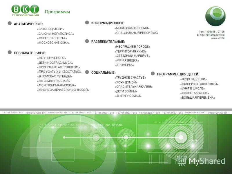телеканал вкт Тел.: (495) 651-07-95 E-mail: reklama@vkt.ru www.vkt.ru АНАЛИТИЧЕСКИЕ: «ЗАКОНОДАТЕЛИ» «ЗАКОНЫ МЕГАПОЛИСА» «СОВЕТ ЭКСПЕРТА» «МОСКОВСКИЕ ОКНА» ИНФОРМАЦИОННЫЕ: «МОСКОВСКОЕ ВРЕМЯ» «СПЕЦИАЛЬНЫЙ РЕПОРТАЖ» РАЗВЛЕКАТЕЛЬНЫЕ: «НЕСПЯЩИЕ В ГОРОДЕ»