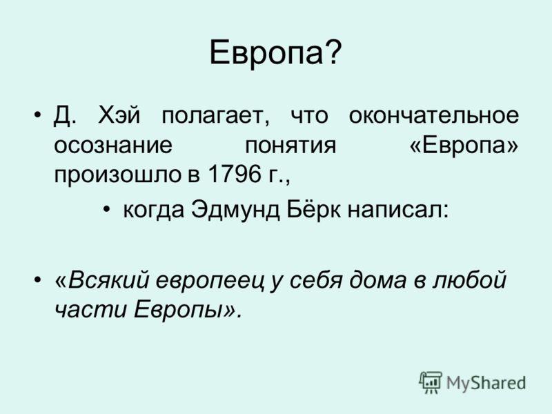 Европа? Д. Хэй полагает, что окончательное осознание понятия «Европа» произошло в 1796 г., когда Эдмунд Бёрк написал: «Всякий европеец у себя дома в любой части Европы».