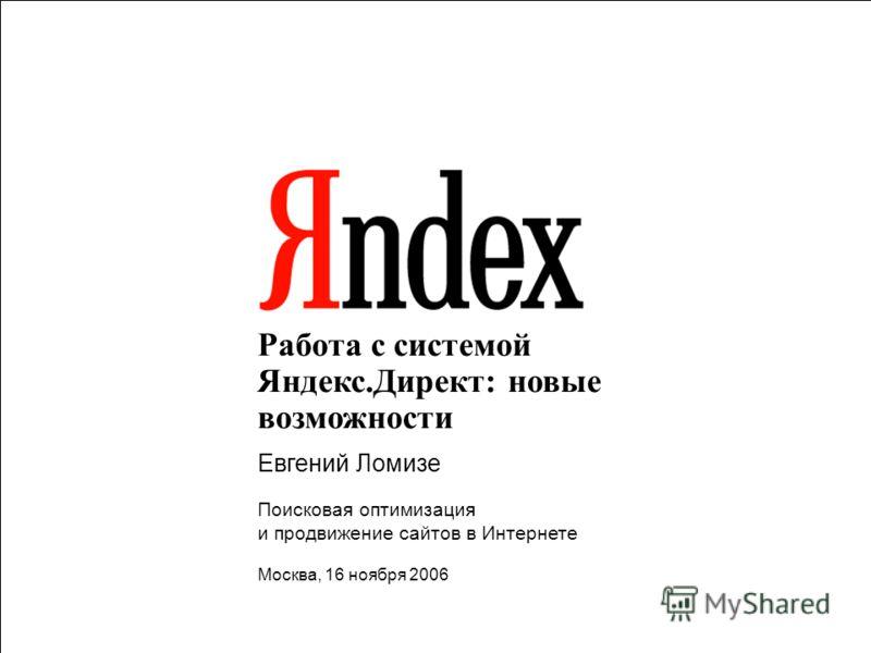 1 Работа с системой Яндекс.Директ: новые возможности Евгений Ломизе Поисковая оптимизация и продвижение сайтов в Интернете Москва, 16 ноября 2006