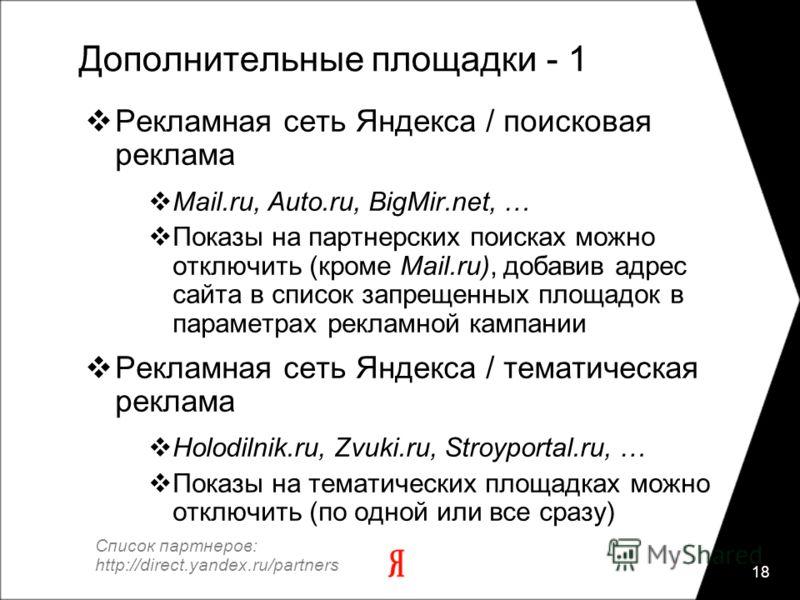 18 Дополнительные площадки - 1 Рекламная сеть Яндекса / поисковая реклама Mail.ru, Auto.ru, BigMir.net, … Показы на партнерских поисках можно отключить (кроме Mail.ru), добавив адрес сайта в список запрещенных площадок в параметрах рекламной кампании
