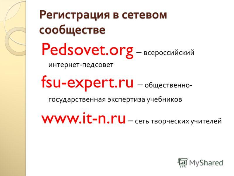Регистрация в сетевом сообществе Pedsovet.org – всероссийский интернет - педсовет fsu-expert.ru – общественно - государственная экспертиза учебников www.it-n.ru – сеть творческих учителей