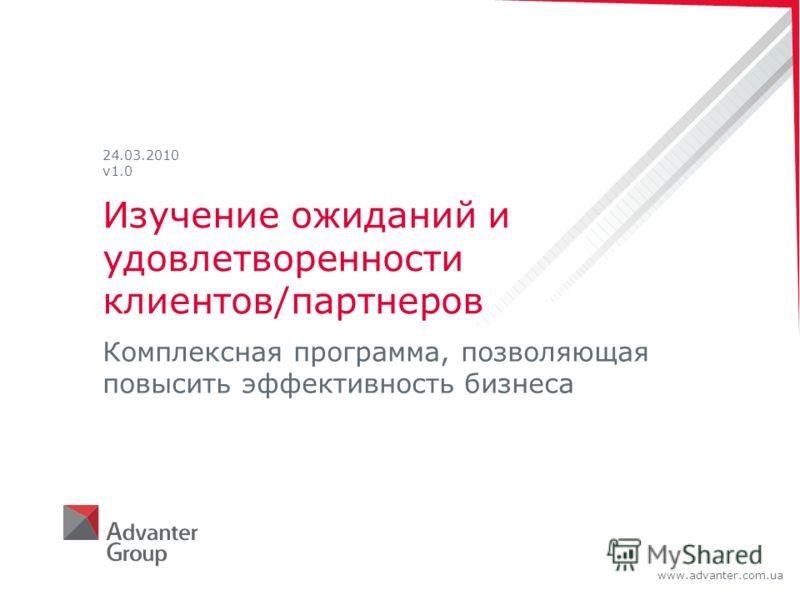 www.advanter.com.ua Изучение ожиданий и удовлетворенности клиентов/партнеров Комплексная программа, позволяющая повысить эффективность бизнеса 24.03.2010 v1.0