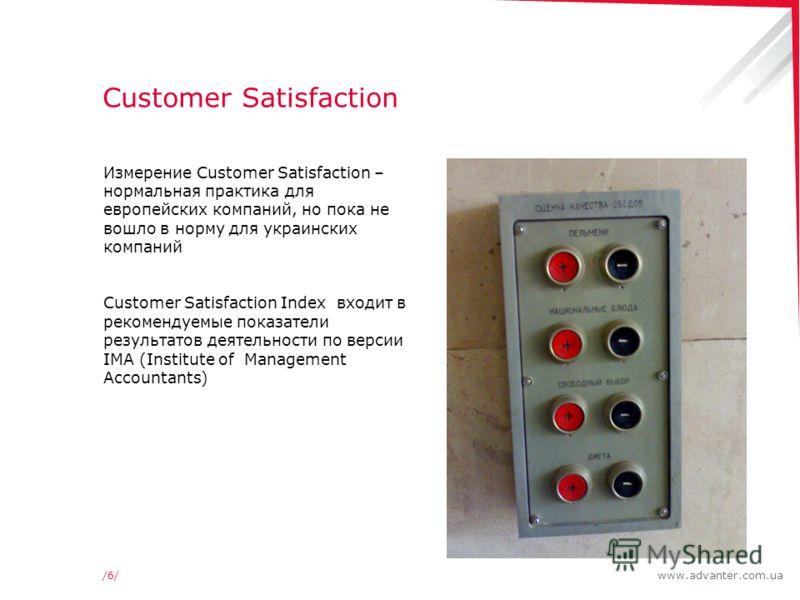 www.advanter.com.ua/6//6/ Customer Satisfaction Измерение Customer Satisfaction – нормальная практика для европейских компаний, но пока не вошло в норму для украинских компаний Customer Satisfaction Index входит в рекомендуемые показатели результатов