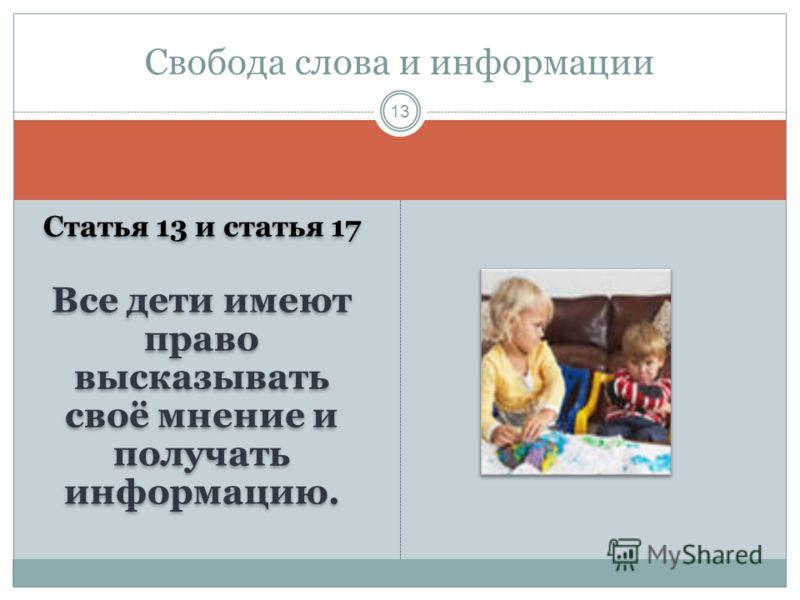 Статья 13 и статья 17 Все дети имеют право высказывать своё мнение и получать информацию. Статья 13 и статья 17 Все дети имеют право высказывать своё мнение и получать информацию. Свобода слова и информации 13