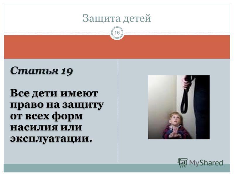 Статья 19 Все дети имеют право на защиту от всех форм насилия или эксплуатации. Статья 19 Все дети имеют право на защиту от всех форм насилия или эксплуатации. Защита детей 16