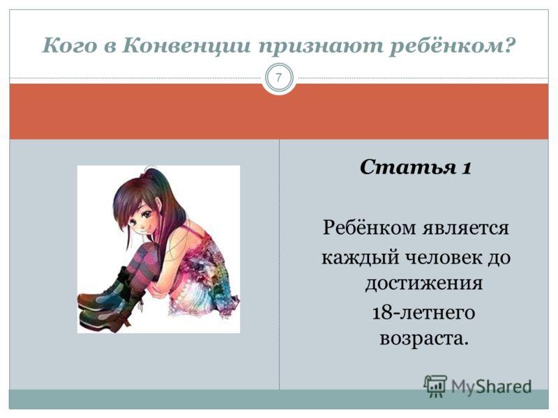 Статья 1 Ребёнком является каждый человек до достижения 18-летнего возраста. Кого в Конвенции признают ребёнком? 7