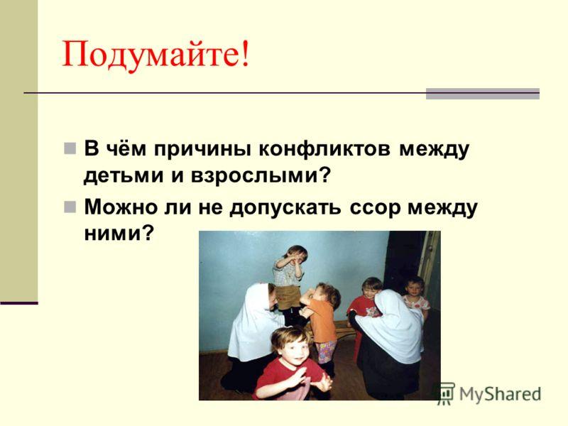Подумайте! В чём причины конфликтов между детьми и взрослыми? Можно ли не допускать ссор между ними?