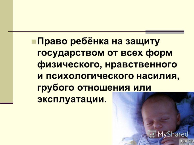 Право ребёнка на защиту государством от всех форм физического, нравственного и психологического насилия, грубого отношения или эксплуатации.
