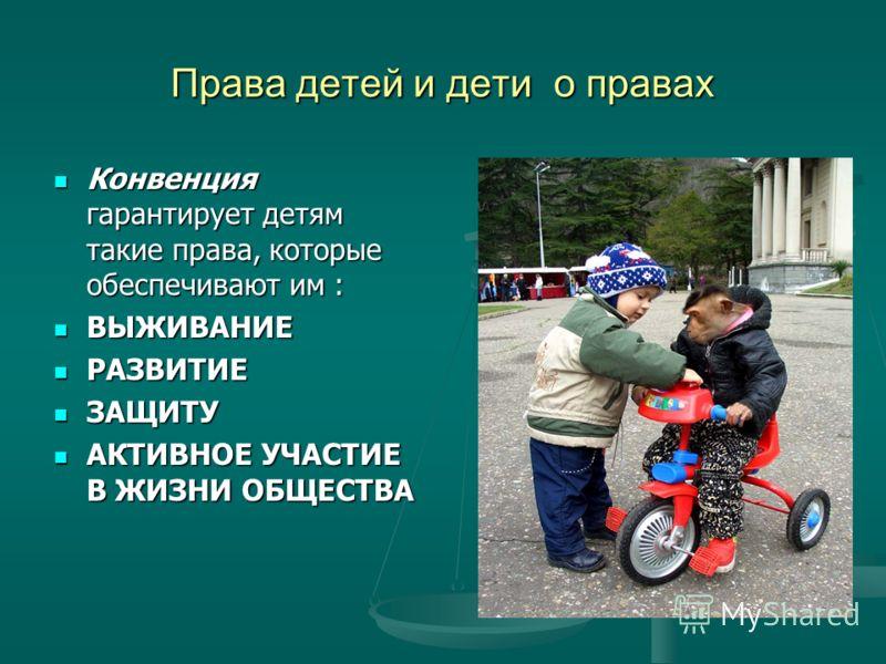 Права детей и дети о правах Конвенция гарантирует детям такие права, которые обеспечивают им : Конвенция гарантирует детям такие права, которые обеспечивают им : ВЫЖИВАНИЕ ВЫЖИВАНИЕ РАЗВИТИЕ РАЗВИТИЕ ЗАЩИТУ ЗАЩИТУ АКТИВНОЕ УЧАСТИЕ В ЖИЗНИ ОБЩЕСТВА АК