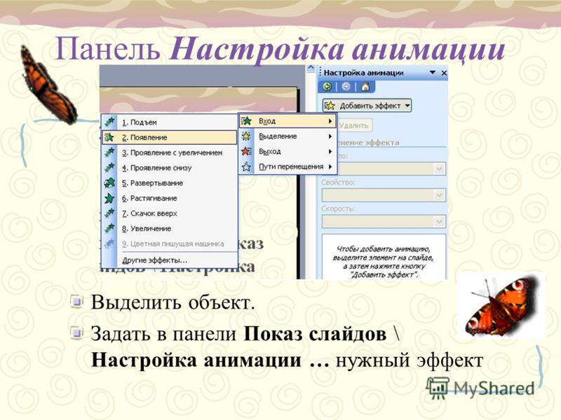 Панель Настройка анимации Выделить объект. Задать в панели Показ слайдов \ Настройка анимации … нужный эффект