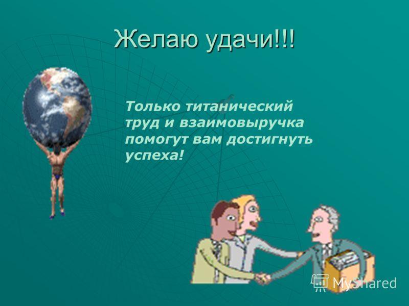 Желаю удачи!!! Только титанический труд и взаимовыручка помогут вам достигнуть успеха!
