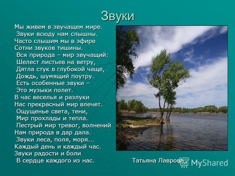 Звуки Мы живем в звучащем мире. Звуки всюду нам слышны. Звуки всюду нам слышны. Часто слышим мы в эфире Сотни звуков тишины. Вся природа – мир звучащий: Вся природа – мир звучащий: Шелест листьев на ветру, Шелест листьев на ветру, Дятла стук в глубок