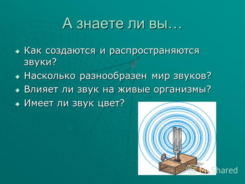 А знаете ли вы… Как создаются и распространяются звуки? Как создаются и распространяются звуки? Насколько разнообразен мир звуков? Насколько разнообразен мир звуков? Влияет ли звук на живые организмы? Влияет ли звук на живые организмы? Имеет ли звук