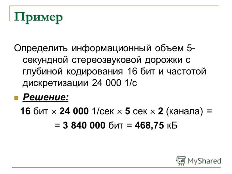 Пример Определить информационный объем 5- секундной стереозвуковой дорожки с глубиной кодирования 16 бит и частотой дискретизации 24 000 1/с Решение: 16 бит 24 000 1/сек 5 сек 2 (канала) = = 3 840 000 бит = 468,75 кБ
