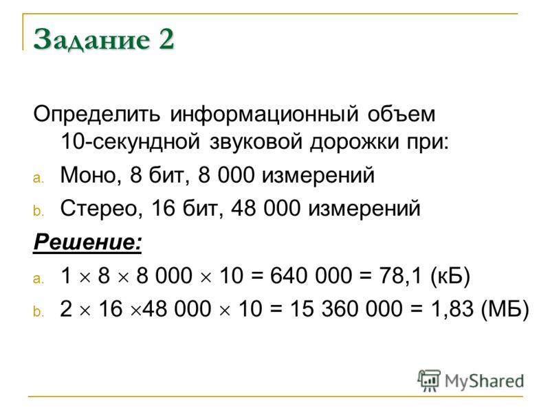 Задание 2 Определить информационный объем 10-секундной звуковой дорожки при: a. Моно, 8 бит, 8 000 измерений b. Стерео, 16 бит, 48 000 измерений Решение: a. 1 8 8 000 10 = 640 000 = 78,1 (кБ) b. 2 16 48 000 10 = 15 360 000 = 1,83 (МБ)
