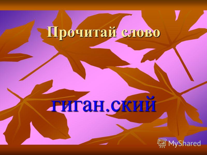 Прочитай слово гиган.ский