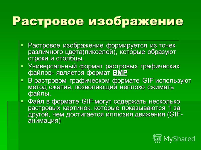 Растровое изображение Растровое изображение формируется из точек различного цвета(пикселей), которые образуют строки и столбцы. Универсальный формат растровых графических файлов- является формат BMP В растровом графическом формате GIF используют мето