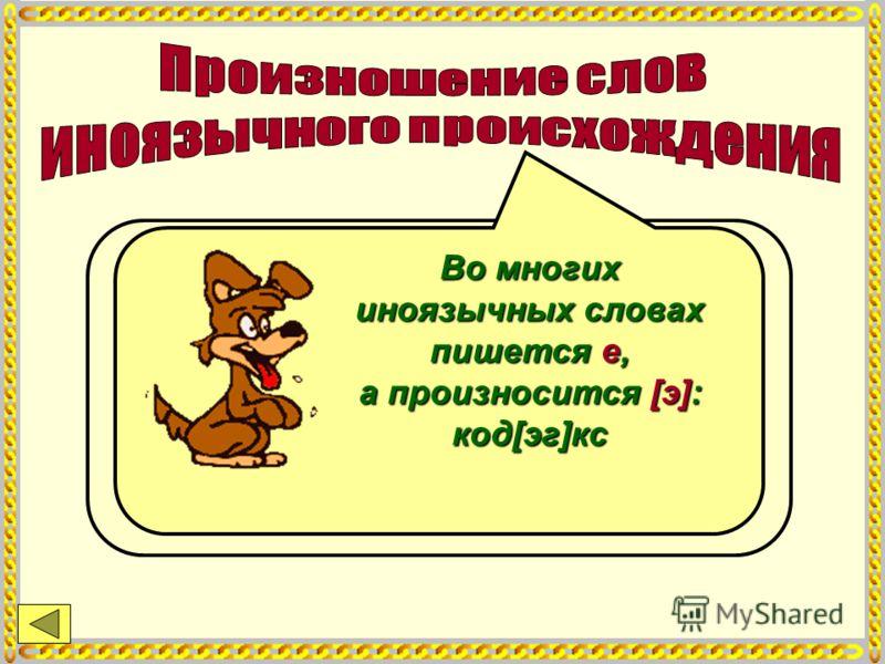 Если слово не полностью усвоено русским языком, то на месте о читается звук [о], редукции нет: кака[о] Иногда допускается двоякое произношение: п[о]эт - п[а]эт Во многих иноязычных словах пишется е, а произносится [э]: код[эг]кс