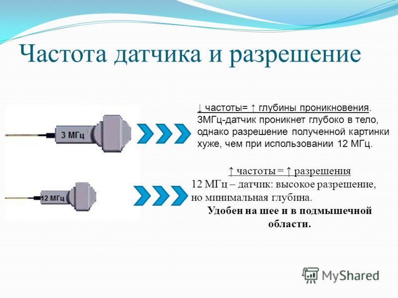 Частота датчика и разрешение частоты = разрешения 12 МГц – датчик: высокое разрешение, но минимальная глубина. Удобен на шее и в подмышечной области. частоты= глубины проникновения. 3МГц-датчик проникнет глубоко в тело, однако разрешение полученной к