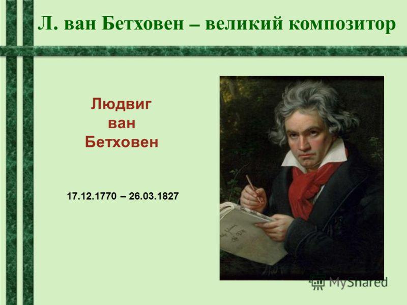 Л. ван Бетховен – великий композитор Людвиг ван Бетховен 17.12.1770 – 26.03.1827