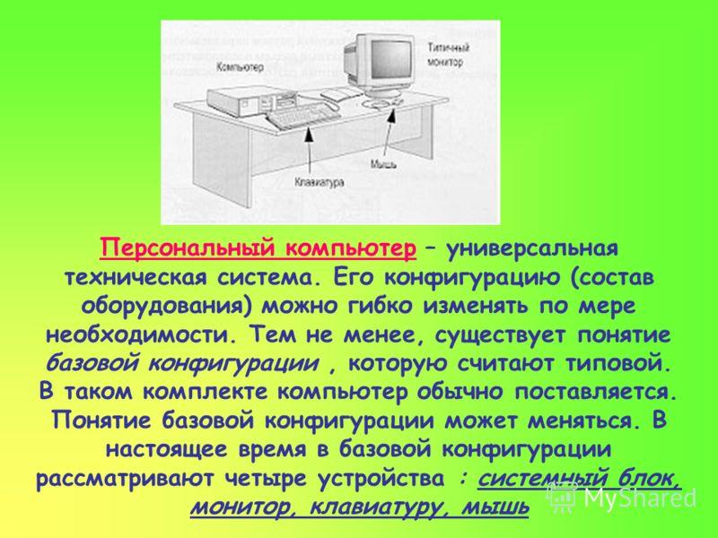Персональный компьютер – универсальная техническая система. Его конфигурацию (состав оборудования) можно гибко изменять по мере необходимости. Тем не менее, существует понятие базовой конфигурации, которую считают типовой. В таком комплекте компьютер