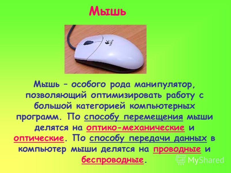 Мышь Мышь – особого рода манипулятор, позволяющий оптимизировать работу с большой категорией компьютерных программ. По способу перемещения мыши делятся на оптико-механические и оптические. По способу передачи данных в компьютер мыши делятся на провод