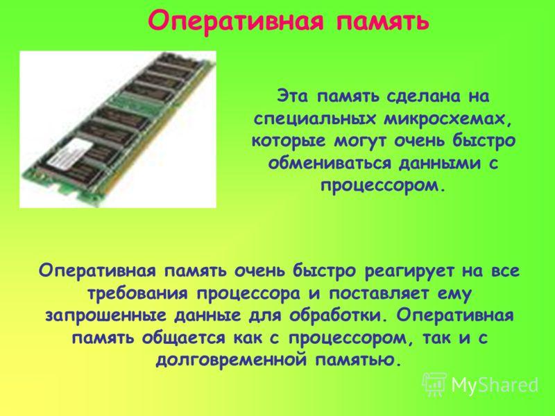 Оперативная память Оперативная память очень быстро реагирует на все требования процессора и поставляет ему запрошенные данные для обработки. Оперативная память общается как с процессором, так и с долговременной памятью. Эта память сделана на специаль