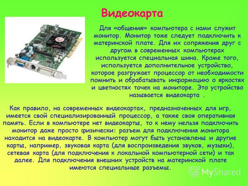Видеокарта Как правило, на современных видеокартах, предназначенных для игр, имеется свой специализированный процессор, а также своя оперативная память. Если в компьютере нет видеокарты, то к нему нельзя подключить монитор даже просто физически: разъ