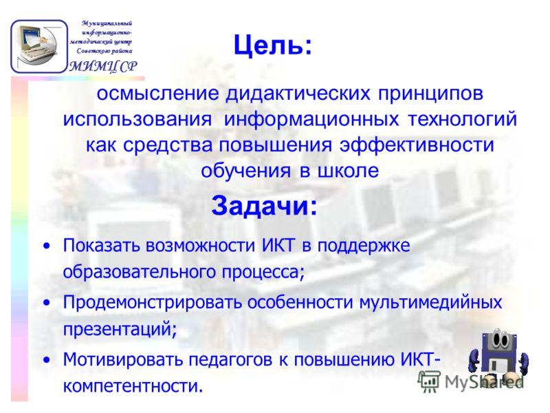 Показать возможности ИКТ в поддержке образовательного процесса; Продемонстрировать особенности мультимедийных презентаций; Мотивировать педагогов к повышению ИКТ- компетентности. МИМЦ СР Муниципальный информационно- методический центр Советского райо