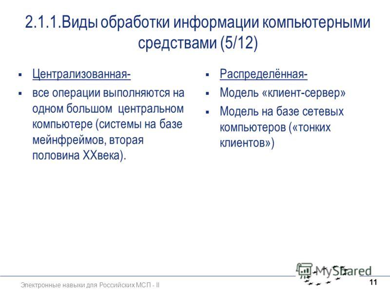 Электронные навыки для Российских МСП - II 11 2.1.1.Виды обработки информации компьютерными средствами (5/12) Централизованная- все операции выполняются на одном большом центральном компьютере (системы на базе мейнфреймов, вторая половина ХХвека). Ра