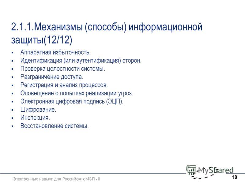 Электронные навыки для Российских МСП - II 18 2.1.1.Механизмы (способы) информационной защиты(12/12) Аппаратная избыточность. Идентификация (или аутентификация) сторон. Проверка целостности системы. Разграничение доступа. Регистрация и анализ процесс