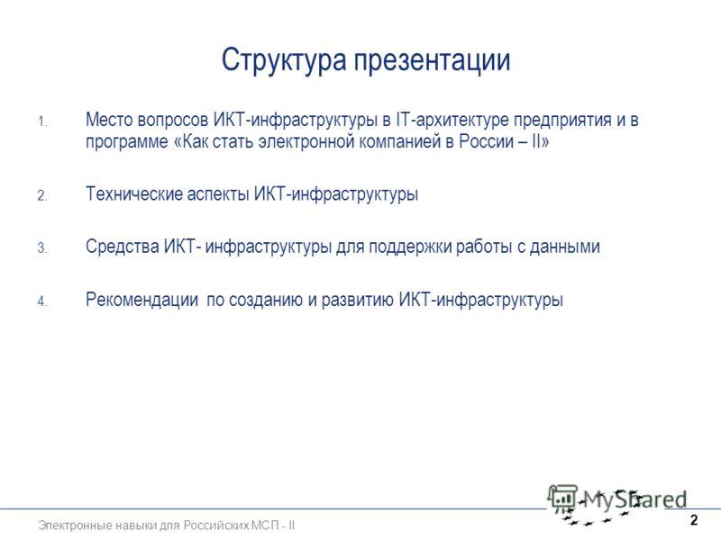 Электронные навыки для Российских МСП - II 2 Структура презентации 1. Место вопросов ИКТ-инфраструктуры в IT-архитектуре предприятия и в программе «Как стать электронной компанией в России – II» 2. Технические аспекты ИКТ-инфраструктуры 3. Средства И